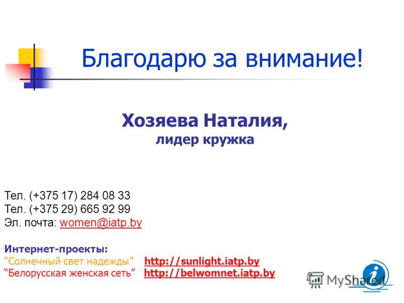 Благодарю за внимание! Тел. (+375 17) 284 08 33 Тел. (+375 29) 665 92 99 Эл. почта: women@iatp.bywomen@iatp.by Интернет-проекты: Солнечный свет надежды http://sunlight.iatp.byhttp://sunlight.iatp.by Белорусская женская сеть http://belwomnet.iatp.byht
