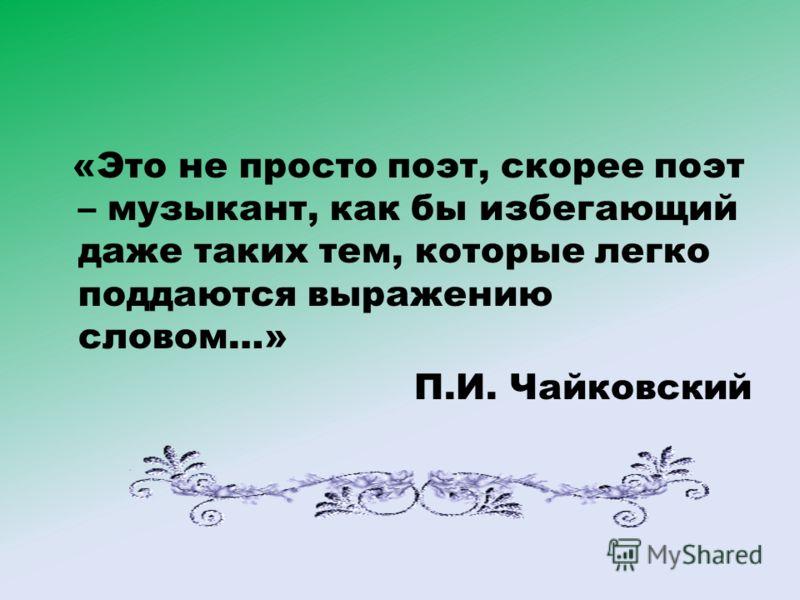 «Это не просто поэт, скорее поэт – музыкант, как бы избегающий даже таких тем, которые легко поддаются выражению словом…» П.И. Чайковский