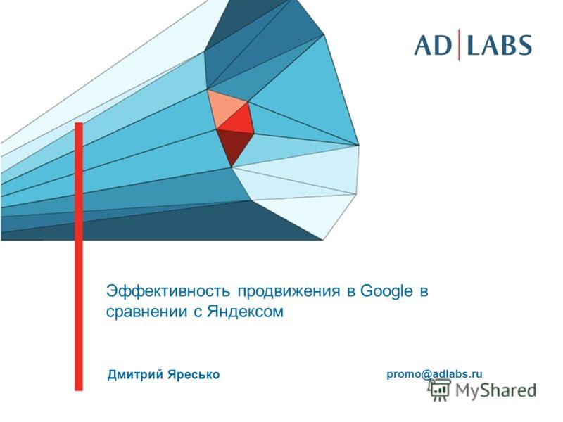 Эффективность продвижения в Google в сравнении с Яндексом Дмитрий Яресько promo@adlabs.ru