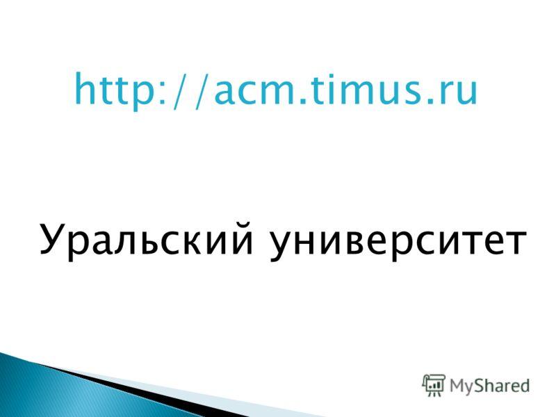 http://acm.timus.ru Уральский университет