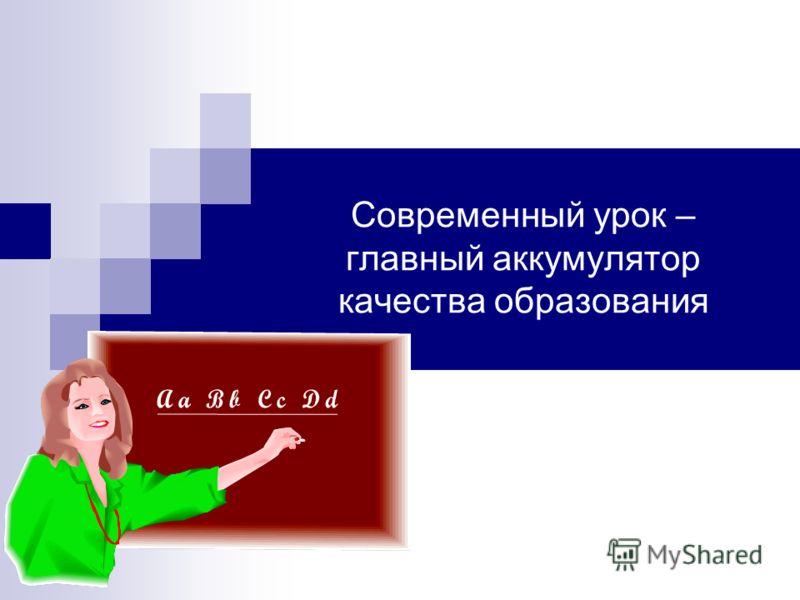 Современный урок – главный аккумулятор качества образования