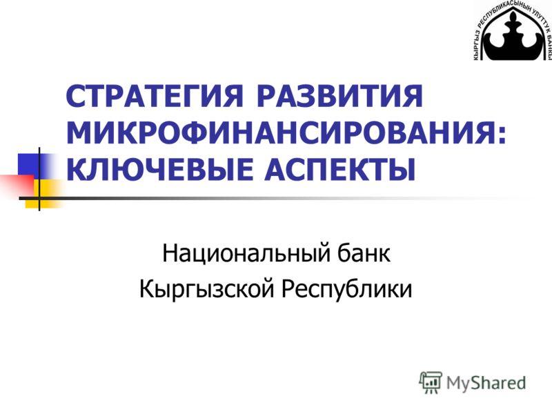 СТРАТЕГИЯ РАЗВИТИЯ МИКРОФИНАНСИРОВАНИЯ: КЛЮЧЕВЫЕ АСПЕКТЫ Национальный банк Кыргызской Республики