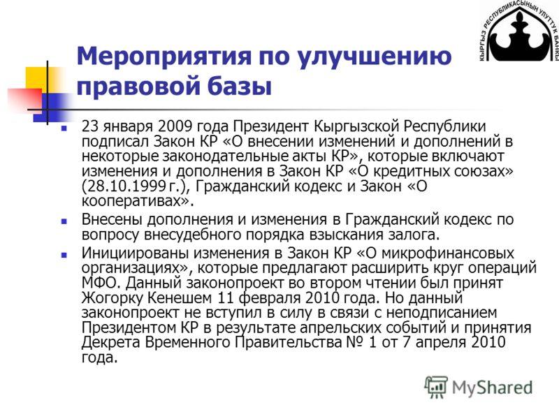 Мероприятия по улучшению правовой базы 23 января 2009 года Президент Кыргызской Республики подписал Закон КР «О внесении изменений и дополнений в некоторые законодательные акты КР», которые включают изменения и дополнения в Закон КР «О кредитных союз