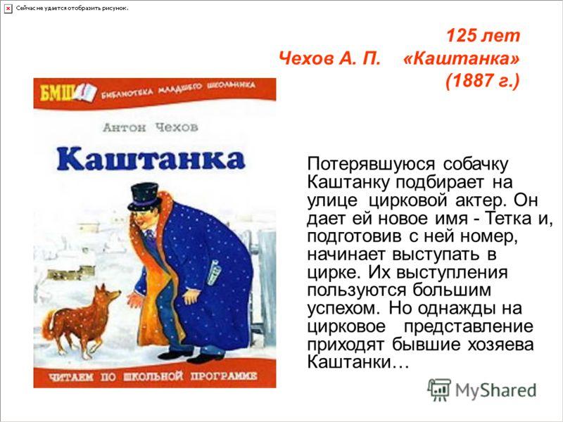 125 лет Чехов А. П. «Каштанка» (1887 г.) Потерявшуюся собачку Каштанку подбирает на улице цирковой актер. Он дает ей новое имя - Тетка и, подготовив с ней номер, начинает выступать в цирке. Их выступления пользуются большим успехом. Но однажды на цир