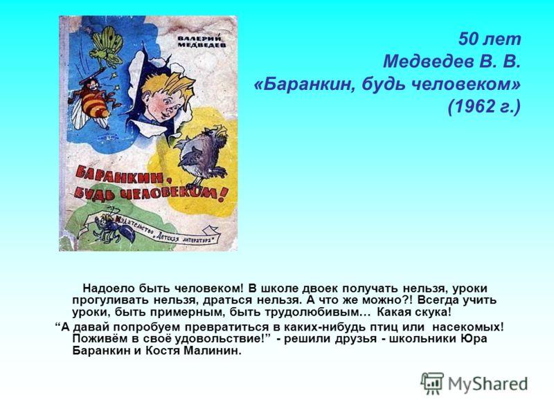 50 лет Медведев В. В. «Баранкин, будь человеком» (1962 г.) Надоело быть человеком! В школе двоек получать нельзя, уроки прогуливать нельзя, драться нельзя. А что же можно?! Всегда учить уроки, быть примерным, быть трудолюбивым… Какая скука! А давай п