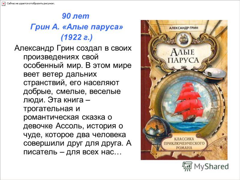 90 лет Грин А. «Алые паруса» (1922 г.) Александр Грин создал в своих произведениях свой особенный мир. В этом мире веет ветер дальних странствий, его населяют добрые, смелые, веселые люди. Эта книга – трогательная и романтическая сказка о девочке Асс