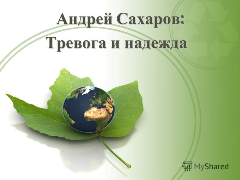 Андрей Сахаров : Андрей Сахаров : Тревога и надежда