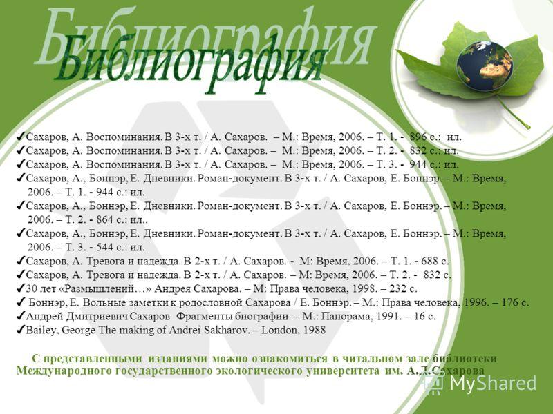 Сахаров, А. Воспоминания. В 3-х т. / А. Сахаров. – М.: Время, 2006. – Т. 1. - 896 с.: ил. Сахаров, А. Воспоминания. В 3-х т. / А. Сахаров. – М.: Время, 2006. – Т. 2. - 832 с.: ил. Сахаров, А. Воспоминания. В 3-х т. / А. Сахаров. – М.: Время, 2006. –