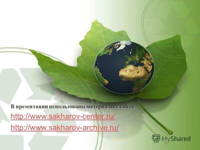 В презентации использованы материалы с сайта http://www.sakharov-center.ru/ http://www.sakharov-archive.ru/