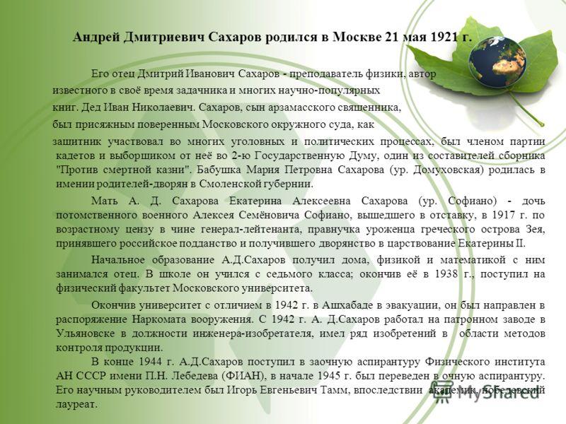 Андрей Дмитриевич Сахаров родился в Москве 21 мая 1921 г. Его отец Дмитрий Иванович Сахаров - преподаватель физики, автор известного в своё время задачника и многих научно-популярных книг. Дед Иван Николаевич. Сахаров, сын арзамасского священника, бы
