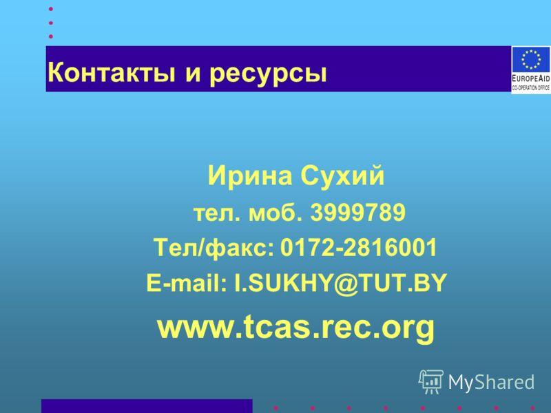 Контакты и ресурсы Ирина Сухий тел. моб. 3999789 Тел/факс: 0172-2816001 E-mail: I.SUKHY@TUT.BY www.tcas.rec.org