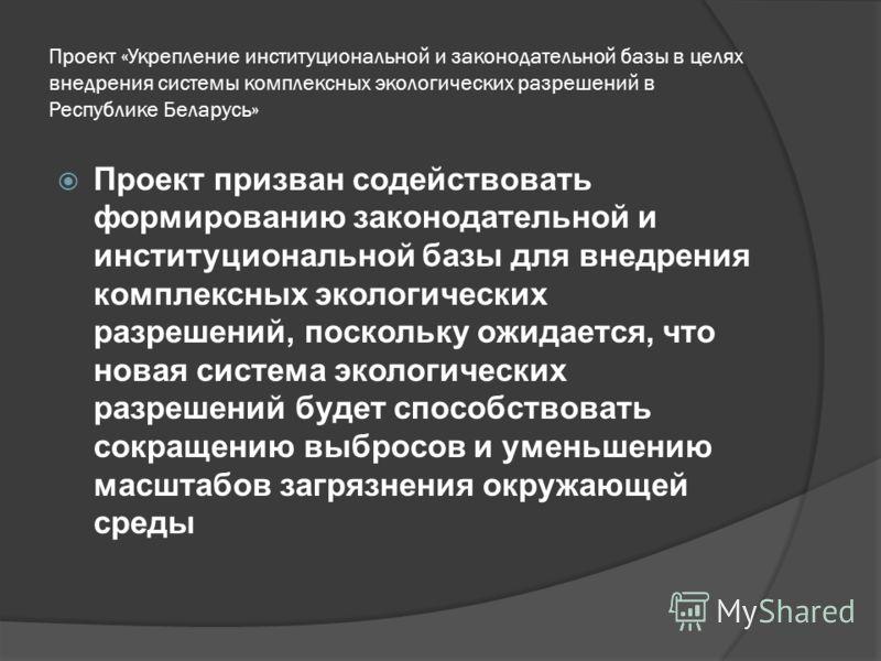 Проект «Укрепление институциональной и законодательной базы в целях внедрения системы комплексных экологических разрешений в Республике Беларусь» Проект призван содействовать формированию законодательной и институциональной базы для внедрения комплек