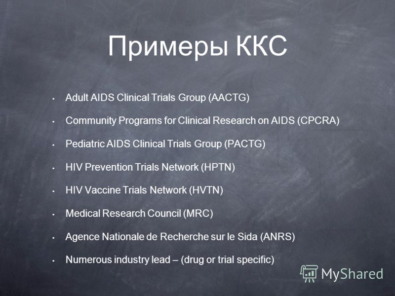 Примеры ККС Adult AIDS Clinical Trials Group (AACTG) Community Programs for Clinical Research on AIDS (CPCRA) Pediatric AIDS Clinical Trials Group (PACTG) HIV Prevention Trials Network (HPTN) HIV Vaccine Trials Network (HVTN) Medical Research Council