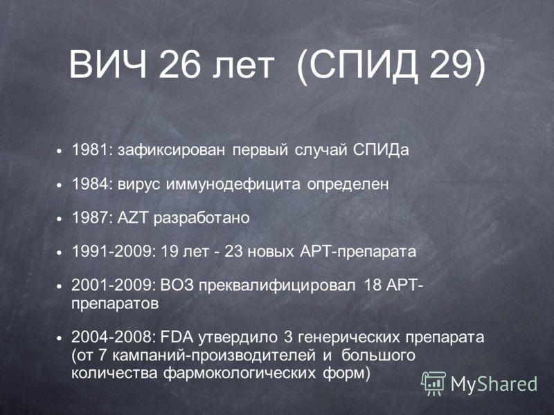 ВИЧ 26 лет (СПИД 29) 1981: зафиксирован первый случай СПИДа 1984: вирус иммунодефицита определен 1987: AZT разработано 1991-2009: 19 лет - 23 новых АРТ-препарата 2001-2009: ВОЗ преквалифицировал 18 АРТ- препаратов 2004-2008: FDA утвердило 3 генеричес