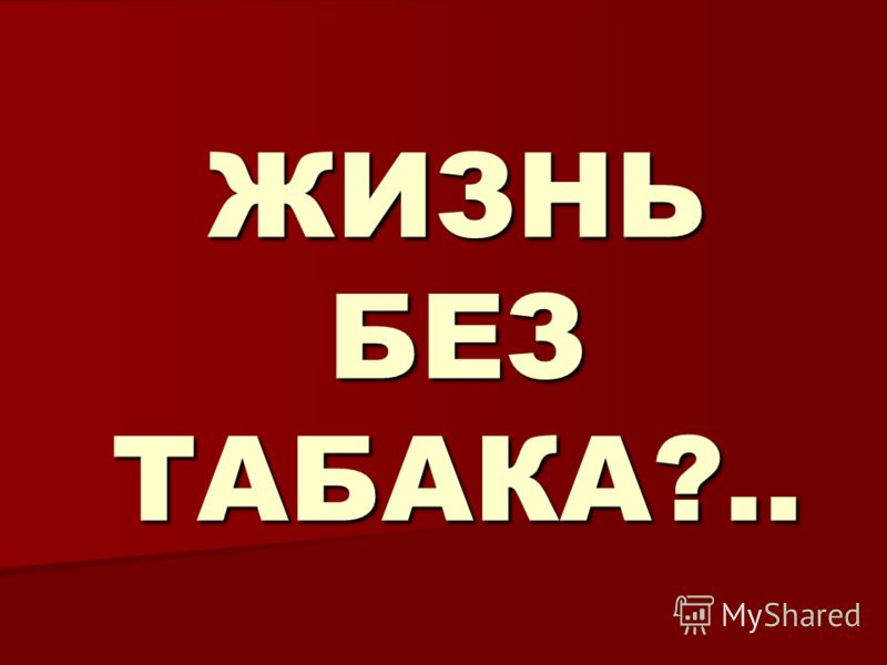 ЖИЗНЬ БЕЗ ТАБАКА?..