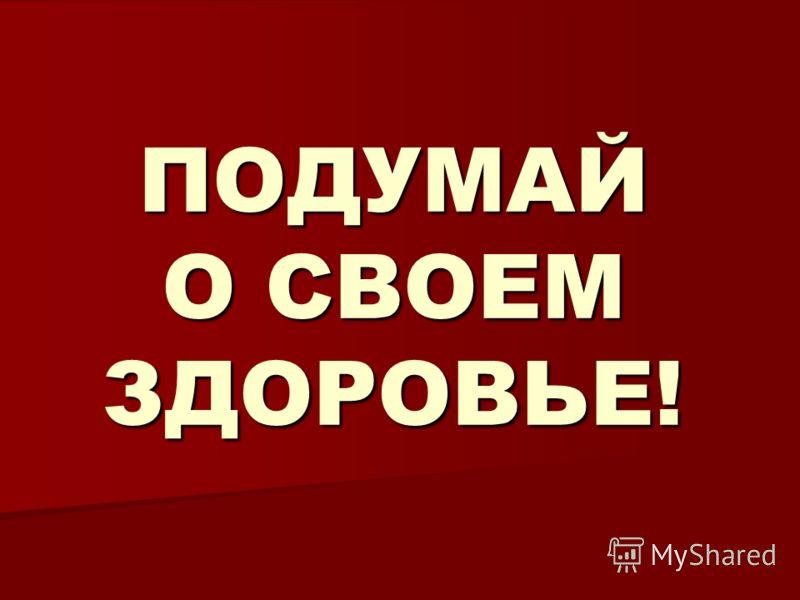 ПОДУМАЙ О СВОЕМ ЗДОРОВЬЕ!