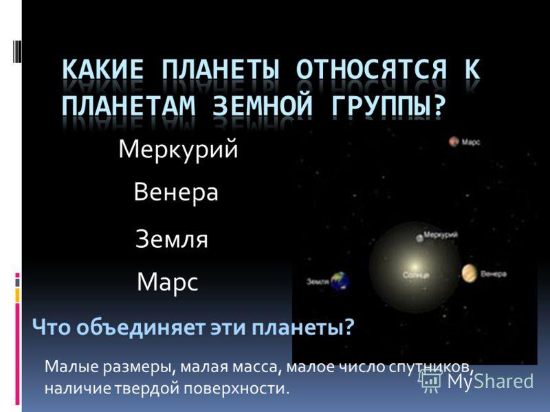 Меркурий Венера Земля Марс Что объединяет эти планеты? Малые размеры, малая масса, малое число спутников, наличие твердой поверхности.