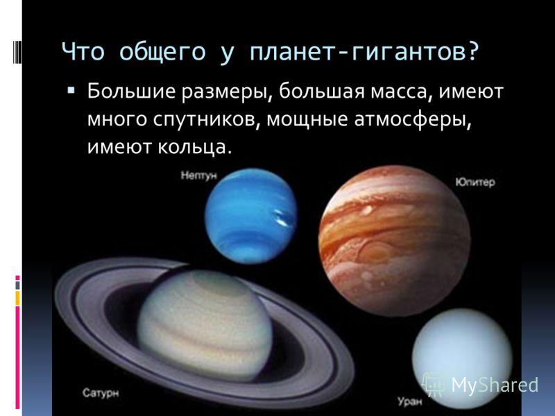 Что общего у планет-гигантов? Большие размеры, большая масса, имеют много спутников, мощные атмосферы, имеют кольца.