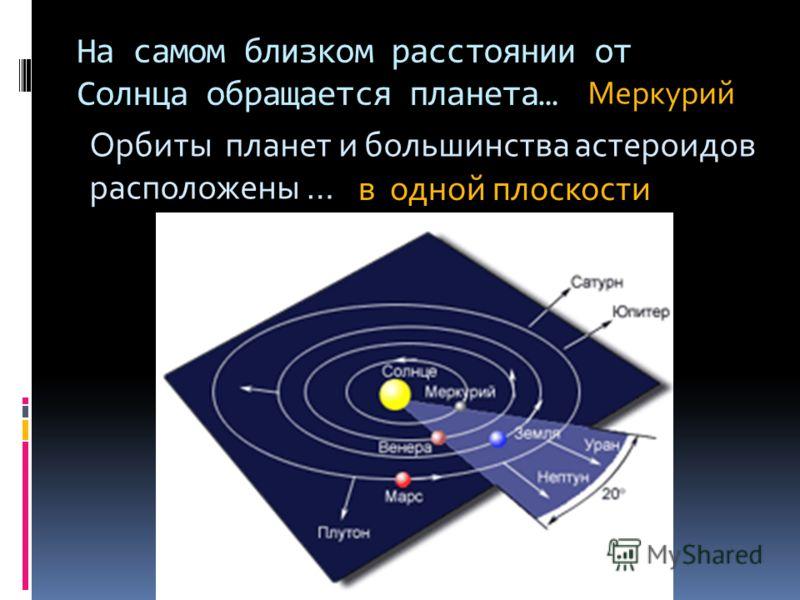 На самом близком расстоянии от Солнца обращается планета… Меркурий Орбиты планет и большинства астероидов расположены … в одной плоскости