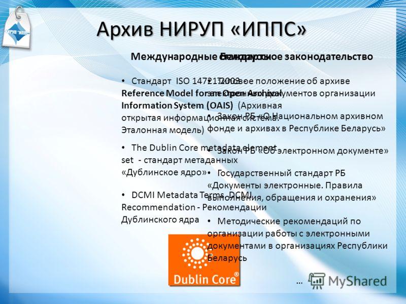 Международные стандарты Стандарт ISO 14721:2003 - Reference Model for an Open Archival Information System (OAIS) (Архивная открытая информационная система. Эталонная модель) The Dublin Core metadata element set - стандарт метаданных «Дублинское ядро»