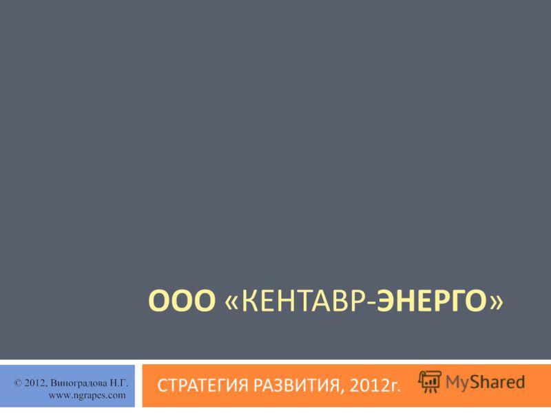 ООО « КЕНТАВР - ЭНЕРГО » СТРАТЕГИЯ РАЗВИТИЯ, 2012 г.