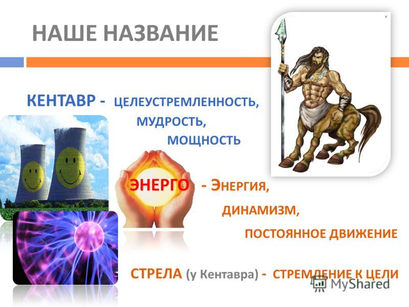 НАШЕ НАЗВАНИЕ КЕНТАВР - ЦЕЛЕУСТРЕМЛЕННОСТЬ, МУДРОСТЬ, МОЩНОСТЬ ЭНЕРГО - Э НЕРГИЯ, ДИНАМИЗМ, ПОСТОЯННОЕ ДВИЖЕНИЕ СТРЕЛА ( у Кентавра ) - СТРЕМЛЕНИЕ К ЦЕЛИ