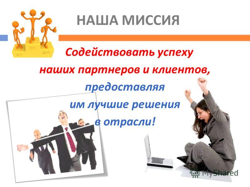 НАША МИССИЯ Содействовать успеху наших партнеров и клиентов, предоставляя им лучшие решения в отрасли !