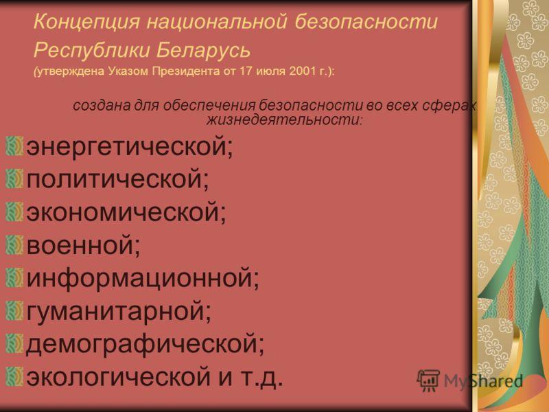 Концепция национальной безопасности Республики Беларусь (утверждена Указом Президента от 17 июля 2001 г.): создана для обеспечения безопасности во всех сферах жизнедеятельности : энергетической; политической; экономической; военной; информационной; г