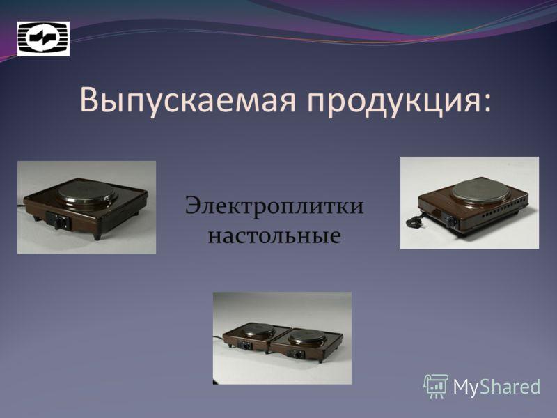 Выпускаемая продукция: Электроплитки настольные