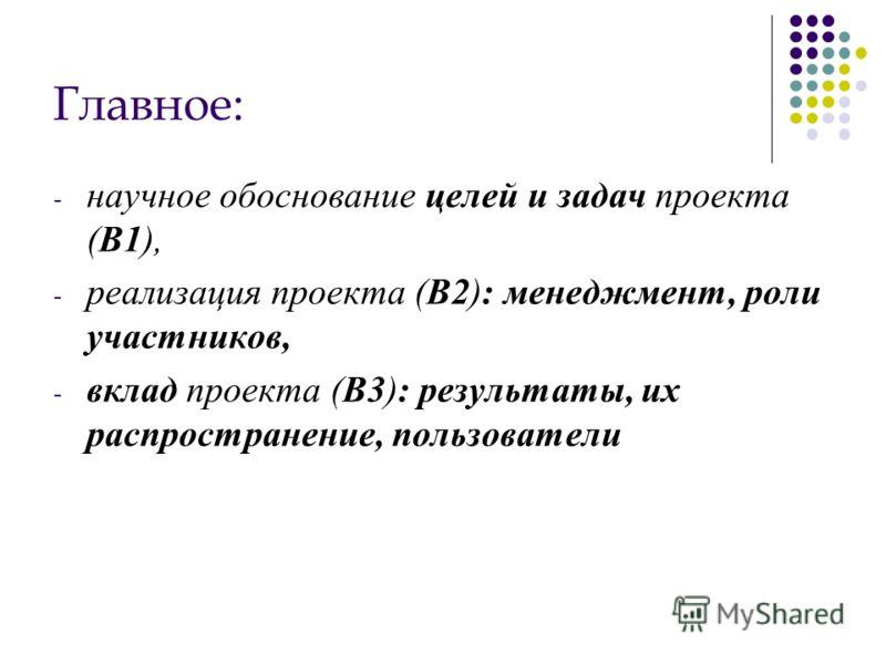 Главное: - научное обоснование целей и задач проекта (B1), - реализация проекта (B2): менеджмент, роли участников, - вклад проекта (B3): результаты, их распространение, пользователи