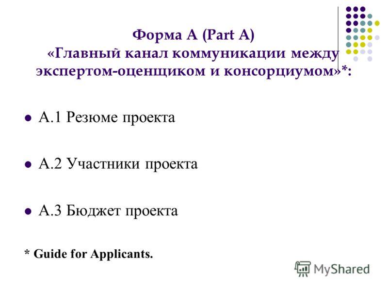 А.1 Резюме проекта А.2 Участники проекта А.3 Бюджет проекта * Guide for Applicants. Форма A (Part A) «Главный канал коммуникации между экспертом-оценщиком и консорциумом»*: