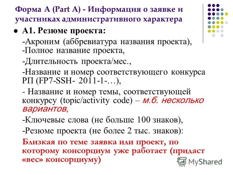 Форма А (Part A) - Информация о заявке и участниках административного характера А1. Резюме проекта: -Акроним (аббревиатура названия проекта), -Полное название проекта, -Длительность проекта/мес., -Название и номер соответствующего конкурса РП (FP7-SS