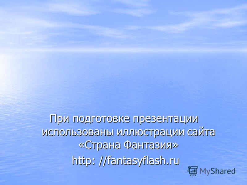 При подготовке презентации использованы иллюстрации сайта «Страна Фантазия» http: //fantasyflash.ru http: //fantasyflash.ru