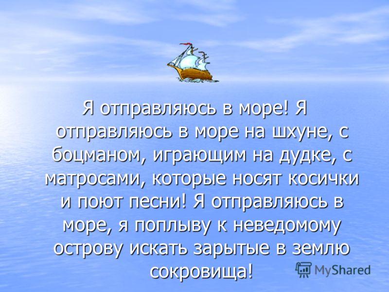 Я отправляюсь в море! Я отправляюсь в море на шхуне, с боцманом, играющим на дудке, с матросами, которые носят косички и поют песни! Я отправляюсь в море, я поплыву к неведомому острову искать зарытые в землю сокровища!