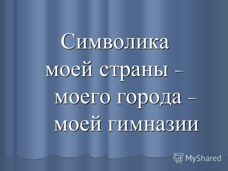 Символика моей страны – моего города – моей гимназии