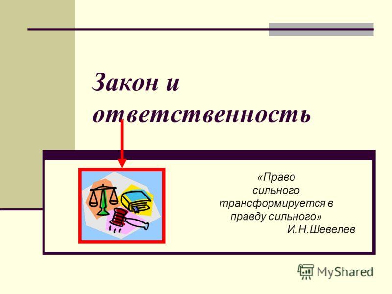 Закон и ответственность «Право сильного трансформируется в правду сильного» И.Н.Шевелев