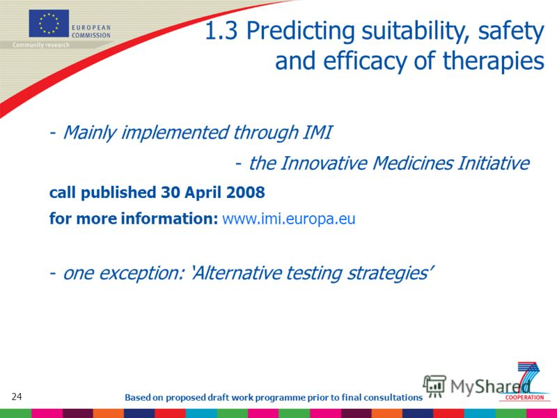 24 Based on proposed draft work programme prior to final consultations 1.3 Predicting suitability, safety and efficacy of therapies - Mainly implemented through IMI - the Innovative Medicines Initiative call published 30 April 2008 for more informati
