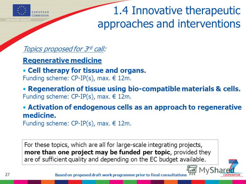 27 Based on proposed draft work programme prior to final consultations 1.4 Innovative therapeutic approaches and interventions Topics proposed for 3 rd call: Regenerative medicine Cell therapy for tissue and organs. Funding scheme: CP-IP(s), max. 12m