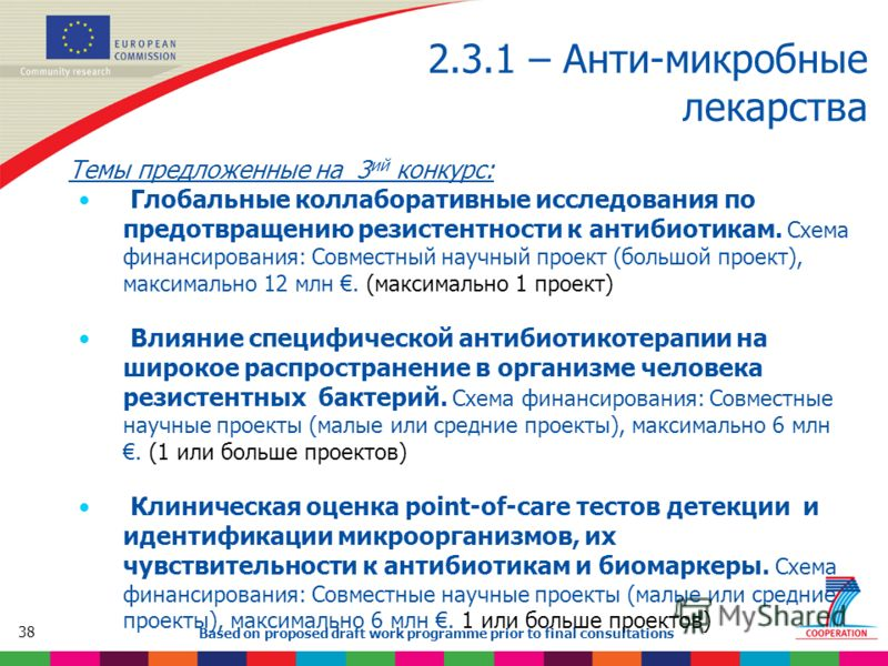 38 Based on proposed draft work programme prior to final consultations 2.3.1 – Анти-микробные лекарства Темы предложенные на 3 ий конкурс: Глобальные коллаборативные исследования по предотвращению резистентности к антибиотикам. Схема финансирования: