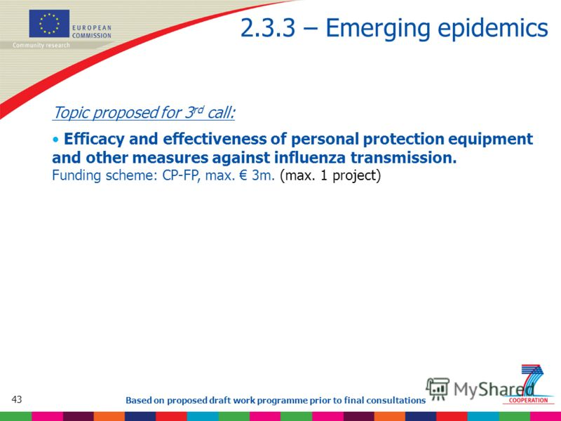 43 Based on proposed draft work programme prior to final consultations 2.3.3 – Emerging epidemics Topic proposed for 3 rd call: Efficacy and effectiveness of personal protection equipment and other measures against influenza transmission. Funding sch