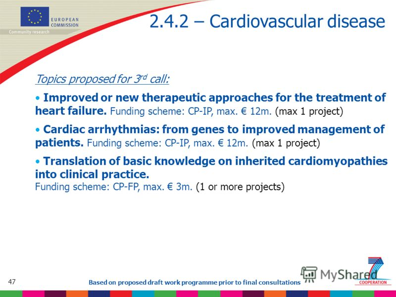 47 Based on proposed draft work programme prior to final consultations 2.4.2 – Cardiovascular disease Topics proposed for 3 rd call: Improved or new therapeutic approaches for the treatment of heart failure. Funding scheme: CP-IP, max. 12m. (max 1 pr