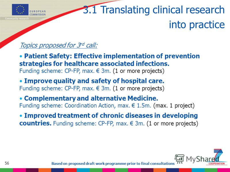 56 Based on proposed draft work programme prior to final consultations 3.1 Translating clinical research into practice Topics proposed for 3 rd call: Patient Safety: Effective implementation of prevention strategies for healthcare associated infectio