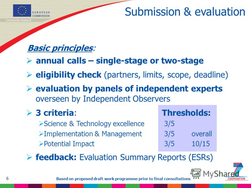 6 Based on proposed draft work programme prior to final consultations Submission & evaluation Basic principles: annual calls – single-stage or two-stage eligibility check (partners, limits, scope, deadline) evaluation by panels of independent experts