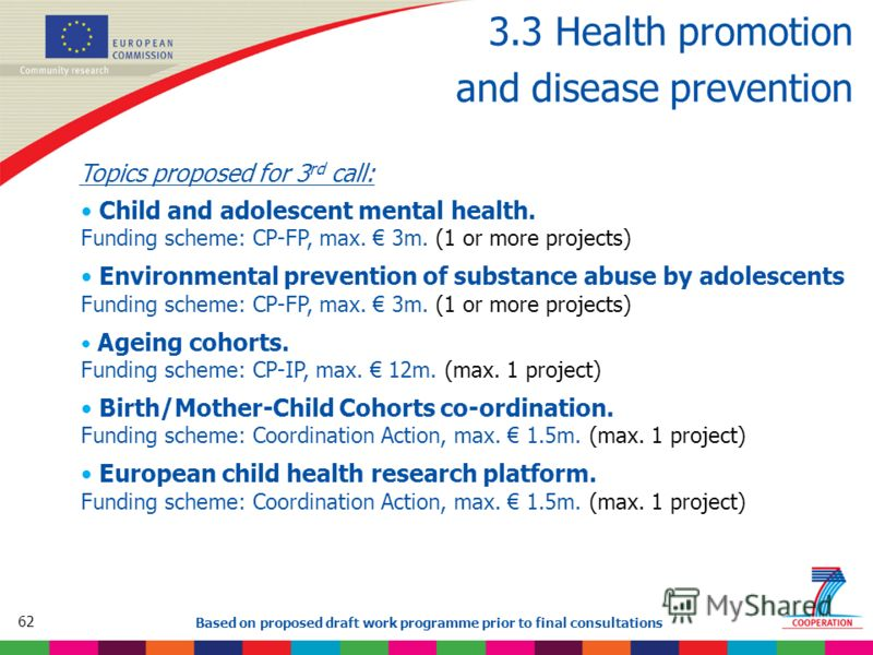 62 Based on proposed draft work programme prior to final consultations 3.3 Health promotion and disease prevention Topics proposed for 3 rd call: Child and adolescent mental health. Funding scheme: CP-FP, max. 3m. (1 or more projects) Environmental p