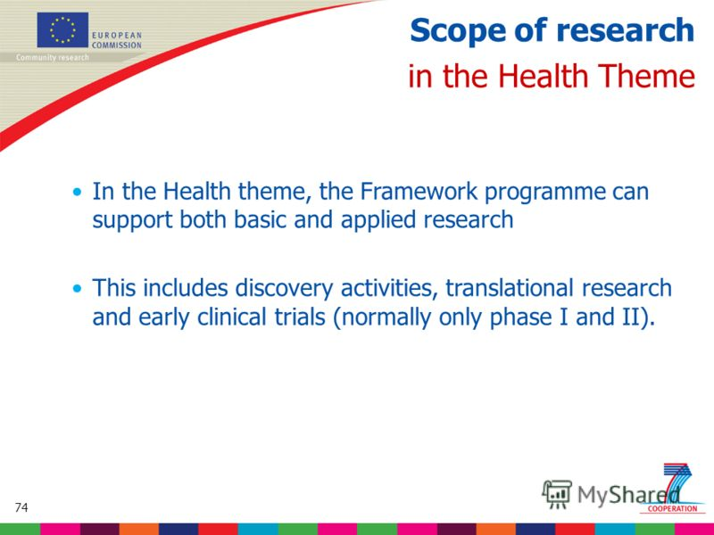 74 Based on proposed draft work programme prior to final consultations Scope of research in the Health Theme In the Health theme, the Framework programme can support both basic and applied research This includes discovery activities, translational re