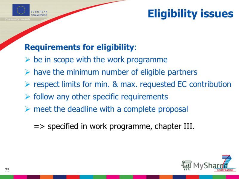 75 Based on proposed draft work programme prior to final consultations Eligibility issues Requirements for eligibility: be in scope with the work programme have the minimum number of eligible partners respect limits for min. & max. requested EC contr