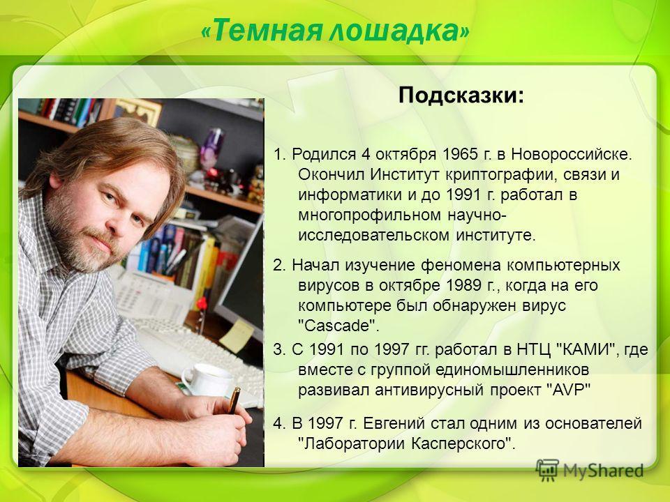 «Темная лошадка» Подсказки: 1. Родился 4 октября 1965 г. в Новороссийске. Окончил Институт криптографии, связи и информатики и до 1991 г. работал в многопрофильном научно- исследовательском институте. 2. Начал изучение феномена компьютерных вирусов в