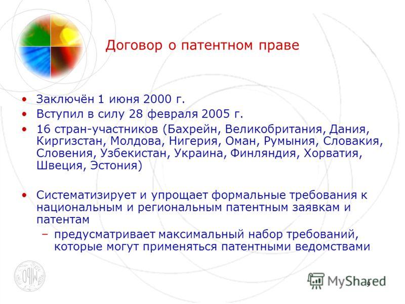 9 Договор о патентном праве Заключён 1 июня 2000 г. Вступил в силу 28 февраля 2005 г. 16 стран-участников (Бахрейн, Великобритания, Дания, Киргизстан, Молдова, Нигерия, Оман, Румыния, Словакия, Словения, Узбекистан, Украина, Финляндия, Хорватия, Швец
