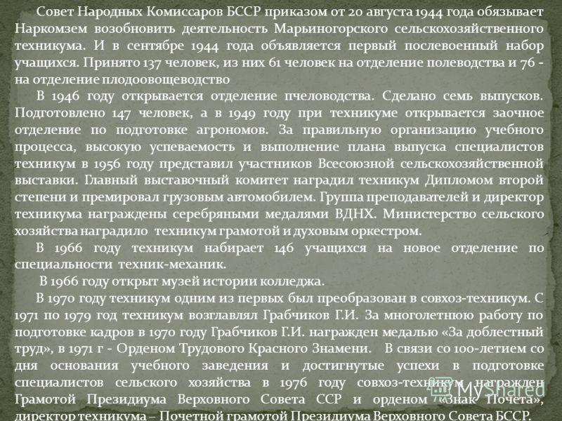 Совет Народных Комиссаров БССР приказом от 20 августа 1944 года обязывает Наркомзем возобновить деятельность Марьиногорского сельскохозяйственного техникума. И в сентябре 1944 года объявляется первый послевоенный набор учащихся. Принято 137 человек,