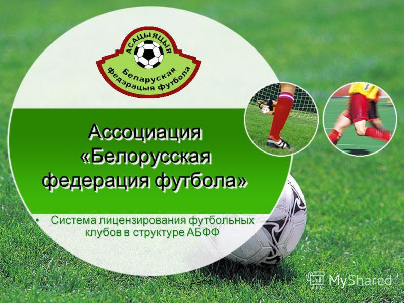 АБФФ1 Ассоциация «Белорусская федерация футбола» Система лицензирования футбольных клубов в структуре АБФФСистема лицензирования футбольных клубов в структуре АБФФ
